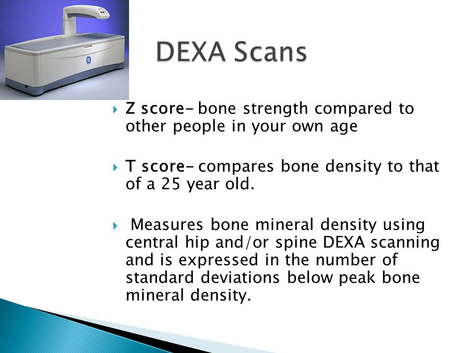  Z score- bone strength compared to other people in your own age  T score- compares bone density to that of a 25 year old.