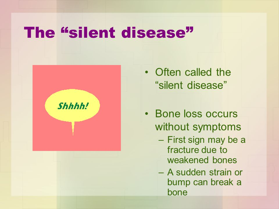 The silent disease Often called the silent disease Bone loss occurs without symptoms –First sign may be a fracture due to weakened bones –A sudden strain or bump can break a bone