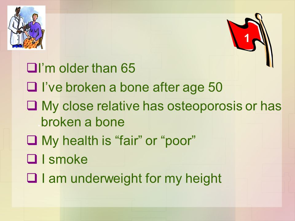  I'm older than 65  I've broken a bone after age 50  My close relative has osteoporosis or has.broken a bone  My health is fair or poor  I smoke  I am underweight for my height 1