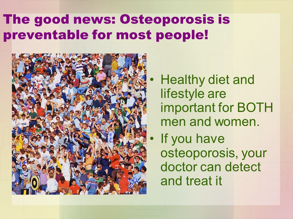 The good news: Osteoporosis is preventable for most people.