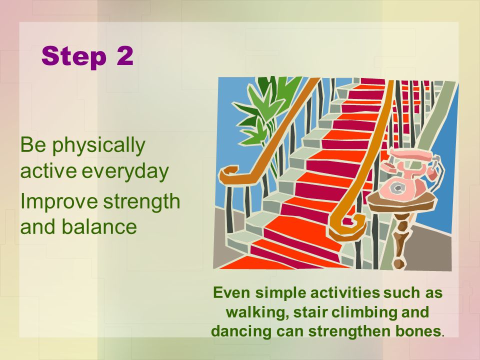 Step 2 Be physically active everyday Improve strength and balance Even simple activities such as walking, stair climbing and dancing can strengthen bones.