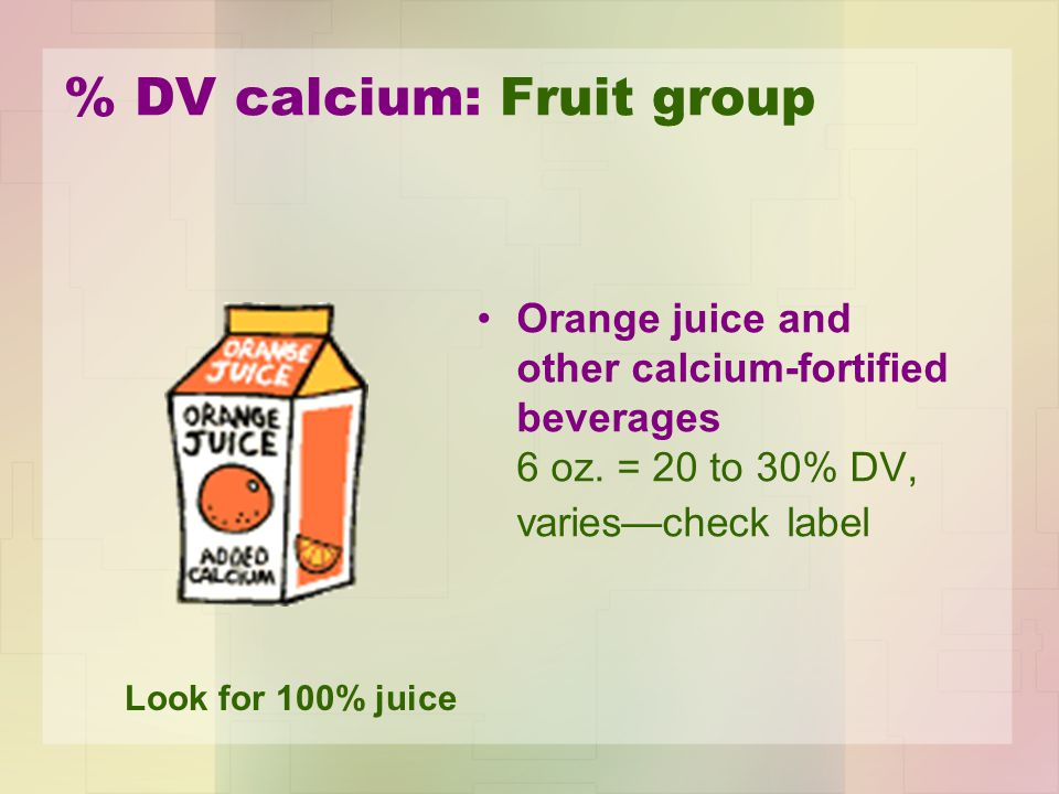 % DV calcium: Fruit group Orange juice and other calcium-fortified beverages 6 oz.
