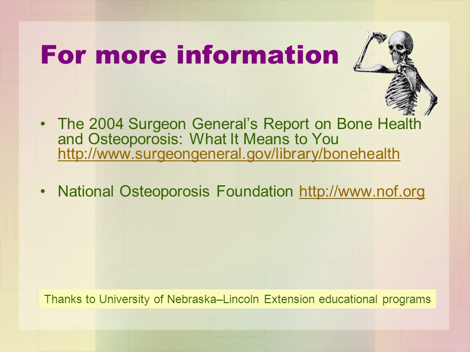 For more information The 2004 Surgeon General's Report on Bone Health and Osteoporosis: What It Means to You http://www.surgeongeneral.gov/library/bonehealth http://www.surgeongeneral.gov/library/bonehealth National Osteoporosis Foundation http://www.nof.orghttp://www.nof.org Thanks to University of Nebraska–Lincoln Extension educational programs