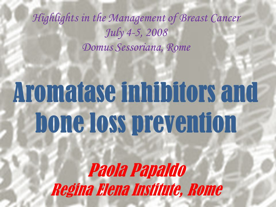 Highlights in the Management of Breast Cancer July 4-5, 2008 Domus Sessoriana, Rome Aromatase inhibitors and bone loss prevention Paola Papaldo Regina Elena Institute, Rome