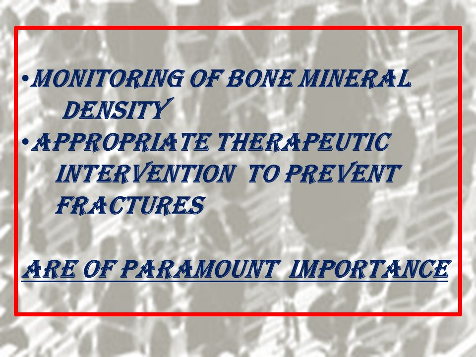 Monitoring of Bone Mineral Density Appropriate Therapeutic Intervention to Prevent Fractures Are of Paramount Importance