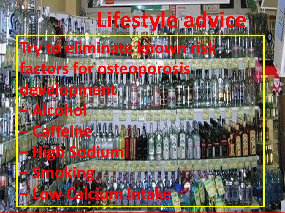 Lifestyle advice Try to eliminate known risk factors for osteoporosis development – Alcohol – Caffeine – High Sodium – Smoking – Low Calcium Intake