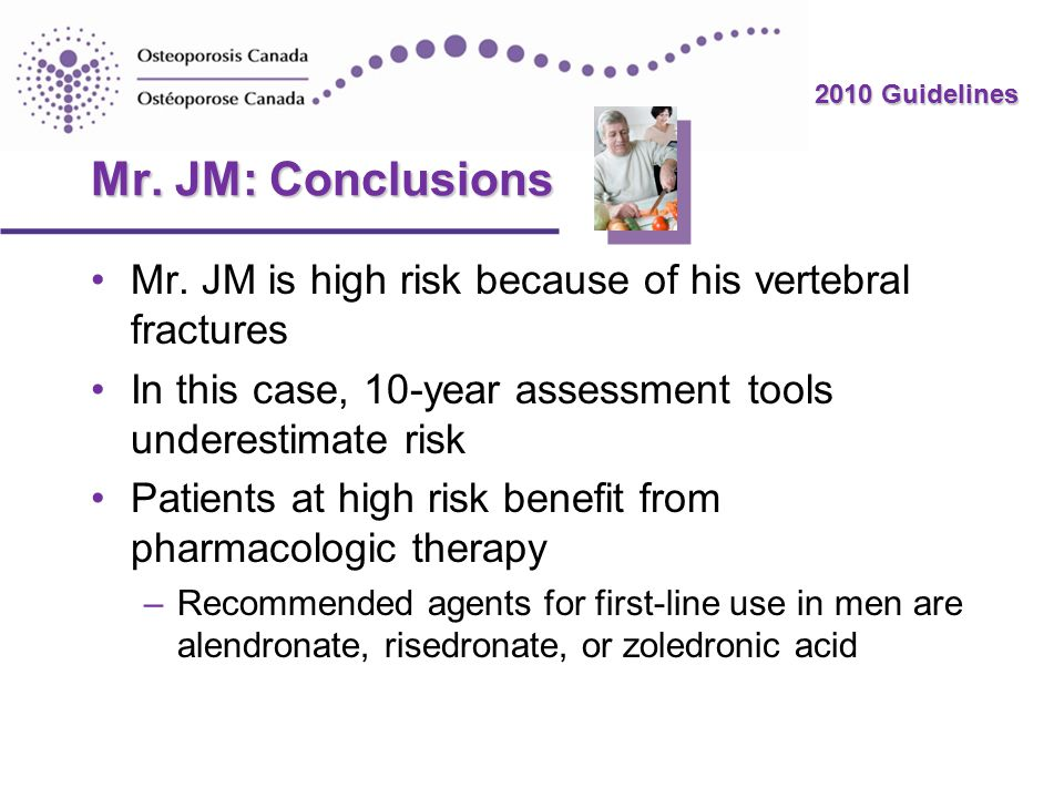 2010 Guidelines Mr. JM: Conclusions Mr. JM is high risk because of his vertebral fractures In this case, 10-year assessment tools underestimate risk P
