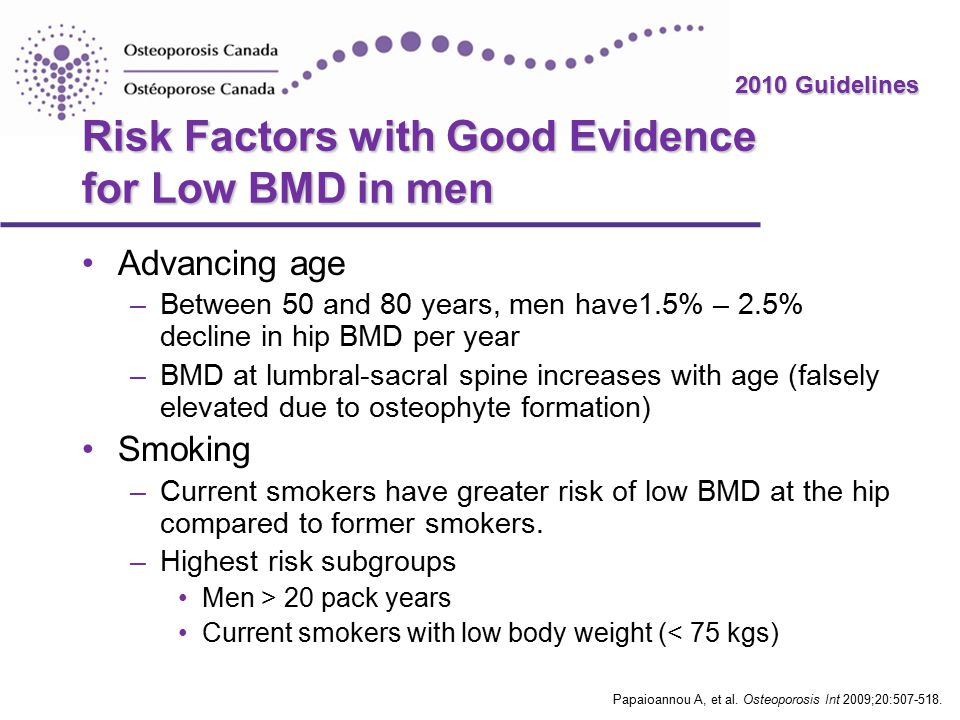 2010 Guidelines Risk Factors with Good Evidence for Low BMD in men Advancing age –Between 50 and 80 years, men have1.5% – 2.5% decline in hip BMD per year –BMD at lumbral-sacral spine increases with age (falsely elevated due to osteophyte formation) Smoking –Current smokers have greater risk of low BMD at the hip compared to former smokers.
