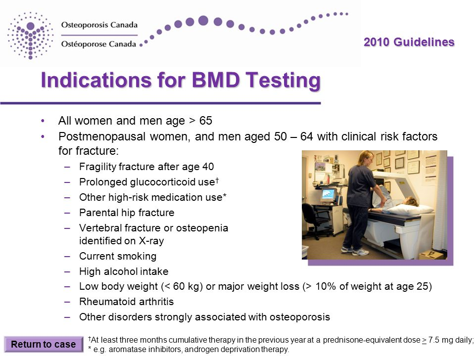 2010 Guidelines Indications for BMD Testing All women and men age > 65 Postmenopausal women, and men aged 50 – 64 with clinical risk factors for fracture: –Fragility fracture after age 40 –Prolonged glucocorticoid use † –Other high-risk medication use* –Parental hip fracture –Vertebral fracture or osteopenia identified on X-ray –Current smoking –High alcohol intake –Low body weight ( 10% of weight at age 25) –Rheumatoid arthritis –Other disorders strongly associated with osteoporosis Return to case † At least three months cumulative therapy in the previous year at a prednisone-equivalent dose > 7.5 mg daily; * e.g.