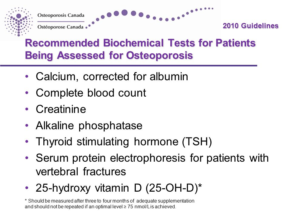 2010 Guidelines Recommended Biochemical Tests for Patients Being Assessed for Osteoporosis Calcium, corrected for albumin Complete blood count Creatinine Alkaline phosphatase Thyroid stimulating hormone (TSH) Serum protein electrophoresis for patients with vertebral fractures 25-hydroxy vitamin D (25-OH-D)* * Should be measured after three to four months of adequate supplementation and should not be repeated if an optimal level ≥ 75 nmol/L is achieved.