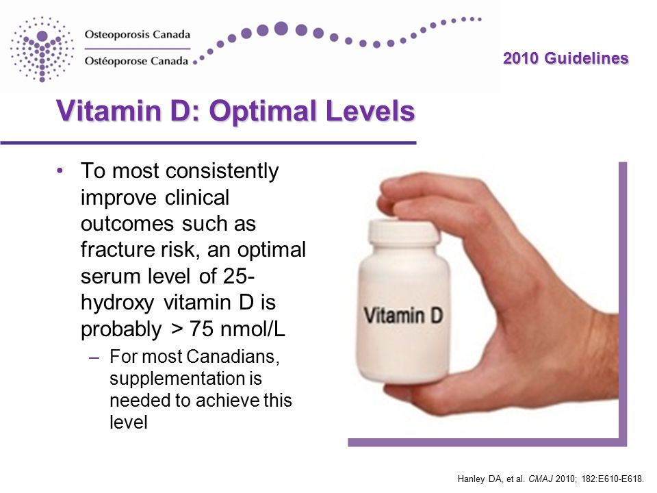 2010 Guidelines Vitamin D: Optimal Levels To most consistently improve clinical outcomes such as fracture risk, an optimal serum level of 25- hydroxy vitamin D is probably > 75 nmol/L –For most Canadians, supplementation is needed to achieve this level Hanley DA, et al.