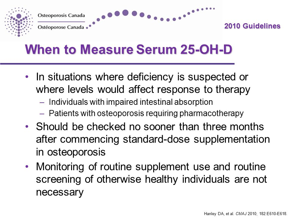 2010 Guidelines When to Measure Serum 25-OH-D In situations where deficiency is suspected or where levels would affect response to therapy –Individuals with impaired intestinal absorption –Patients with osteoporosis requiring pharmacotherapy Should be checked no sooner than three months after commencing standard-dose supplementation in osteoporosis Monitoring of routine supplement use and routine screening of otherwise healthy individuals are not necessary Hanley DA, et al.