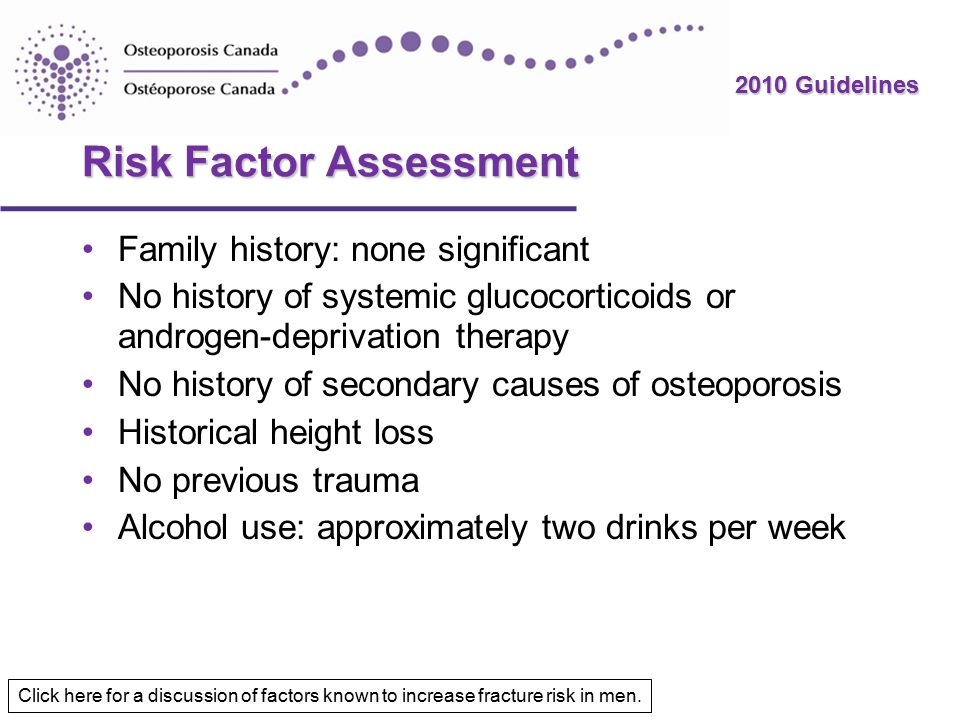 2010 Guidelines Risk Factor Assessment Family history: none significant No history of systemic glucocorticoids or androgen-deprivation therapy No history of secondary causes of osteoporosis Historical height loss No previous trauma Alcohol use: approximately two drinks per week Click here for a discussion of factors known to increase fracture risk in men.