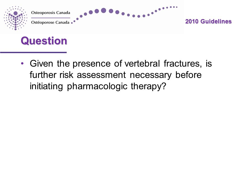 2010 Guidelines Question Given the presence of vertebral fractures, is further risk assessment necessary before initiating pharmacologic therapy?