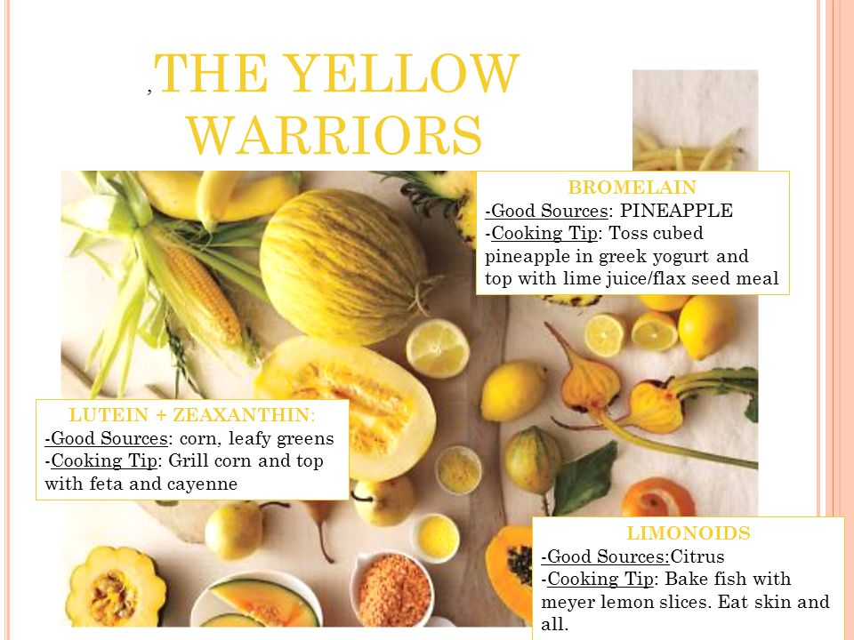 , THE YELLOW WARRIORS LUTEIN + ZEAXANTHIN : -Good Sources: corn, leafy greens -Cooking Tip: Grill corn and top with feta and cayenne BROMELAIN -Good Sources: PINEAPPLE -Cooking Tip: Toss cubed pineapple in greek yogurt and top with lime juice/flax seed meal LIMONOIDS -Good Sources:Citrus -Cooking Tip: Bake fish with meyer lemon slices.
