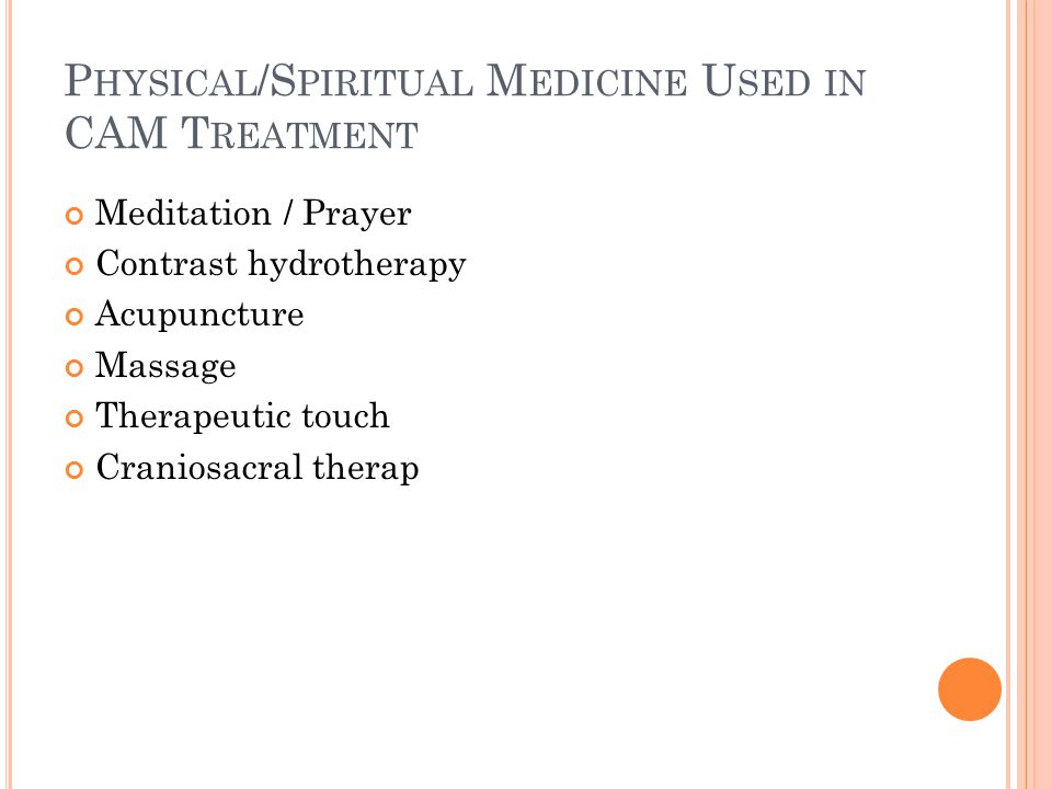 P HYSICAL /S PIRITUAL M EDICINE U SED IN CAM T REATMENT Meditation / Prayer Contrast hydrotherapy Acupuncture Massage Therapeutic touch Craniosacral therap