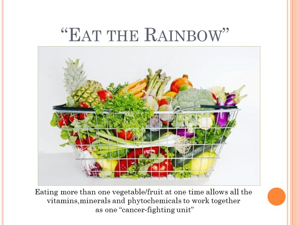 E AT THE R AINBOW Eating more than one vegetable/fruit at one time allows all the vitamins,minerals and phytochemicals to work together as one cancer-fighting unit
