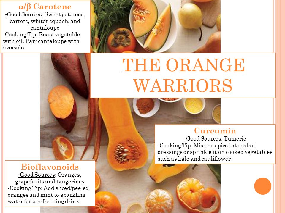 , THE ORANGE WARRIORS α/β Carotene -Good Sources: Sweet potatoes, carrots, winter squash, and cantaloupe -Cooking Tip: Roast vegetable with oil.