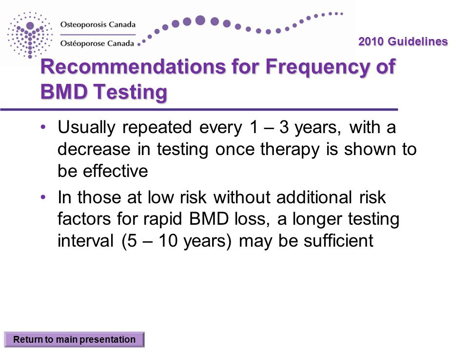 2010 Guidelines Recommendations for Frequency of BMD Testing Usually repeated every 1 – 3 years, with a decrease in testing once therapy is shown to be effective In those at low risk without additional risk factors for rapid BMD loss, a longer testing interval (5 – 10 years) may be sufficient Return to main presentation