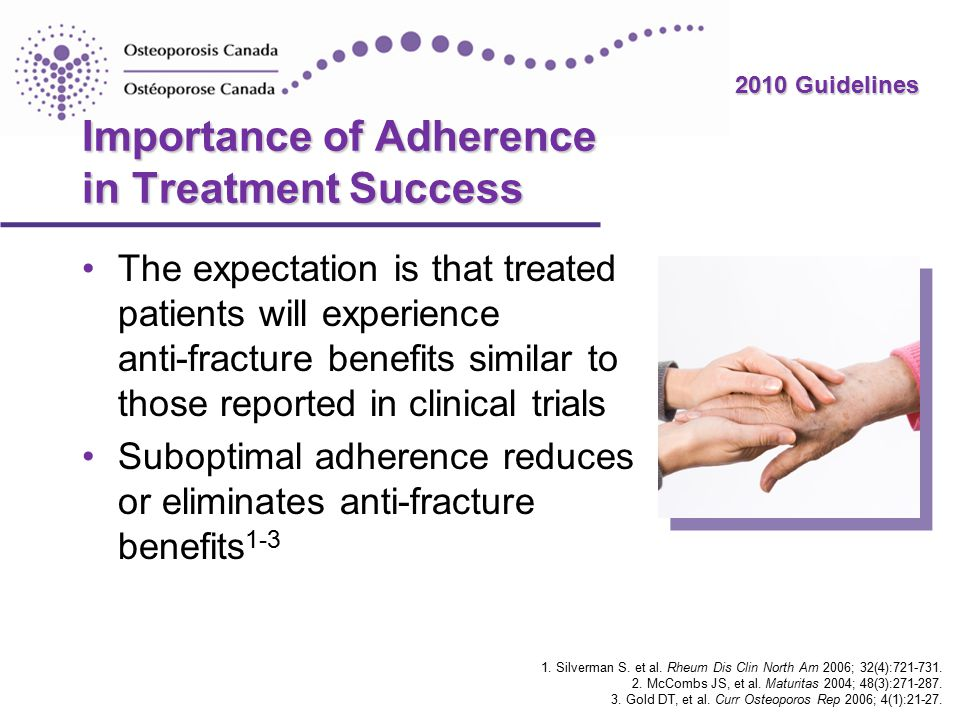 2010 Guidelines Importance of Adherence in Treatment Success The expectation is that treated patients will experience anti-fracture benefits similar to those reported in clinical trials Suboptimal adherence reduces or eliminates anti-fracture benefits 1-3 1.