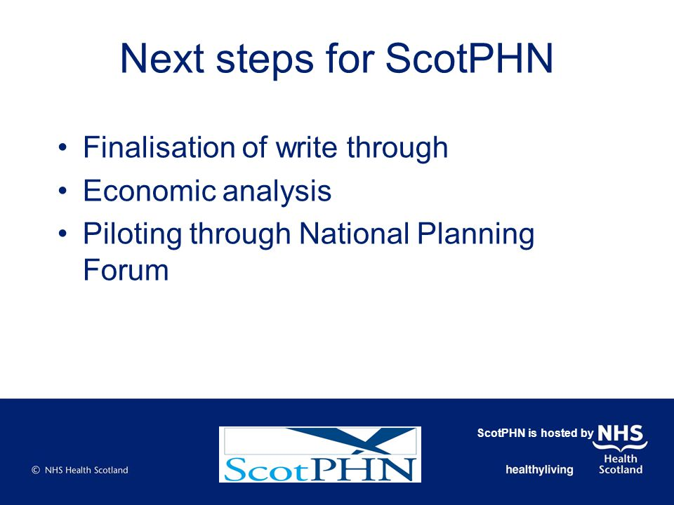 Next steps for ScotPHN Finalisation of write through Economic analysis Piloting through National Planning Forum ScotPHN is hosted by