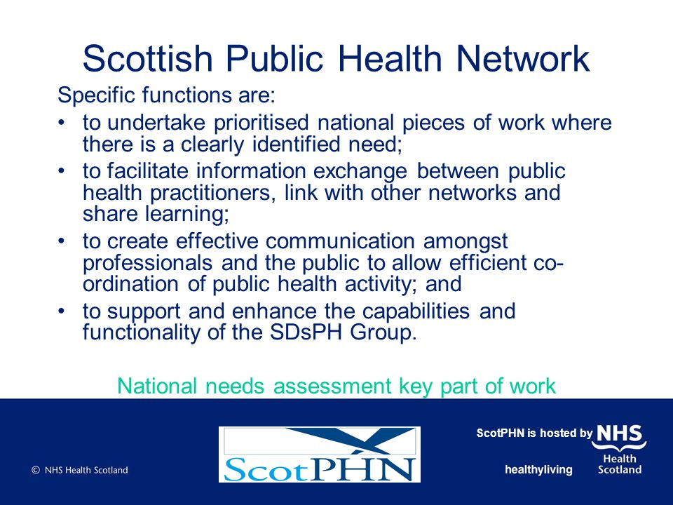 Scottish Public Health Network Specific functions are: to undertake prioritised national pieces of work where there is a clearly identified need; to facilitate information exchange between public health practitioners, link with other networks and share learning; to create effective communication amongst professionals and the public to allow efficient co- ordination of public health activity; and to support and enhance the capabilities and functionality of the SDsPH Group.