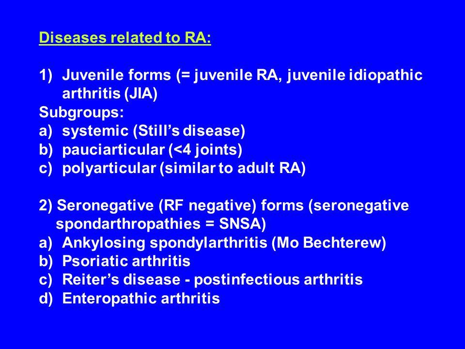 Diseases related to RA: 1)Juvenile forms (= juvenile RA, juvenile idiopathic arthritis (JIA) Subgroups: a)systemic (Still's disease) b)pauciarticular (<4 joints) c)polyarticular (similar to adult RA) 2) Seronegative (RF negative) forms (seronegative spondarthropathies = SNSA) a)Ankylosing spondylarthritis (Mo Bechterew) b)Psoriatic arthritis c)Reiter's disease - postinfectious arthritis d)Enteropathic arthritis Diseases related to RA:
