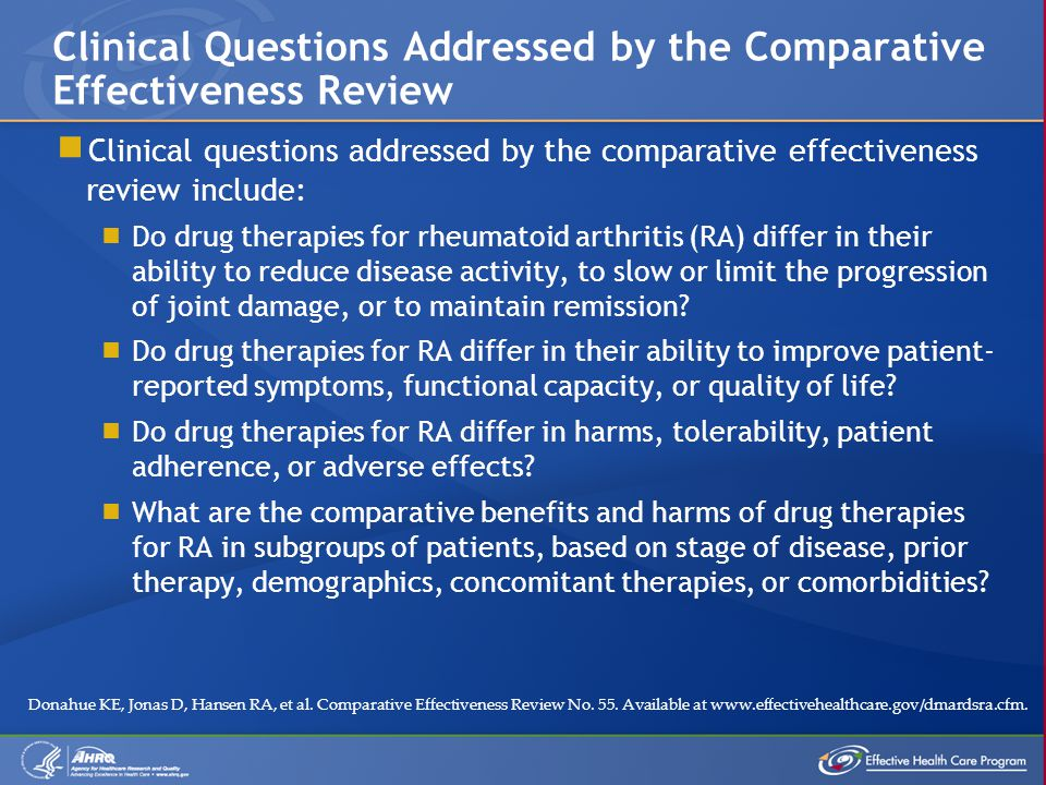  Clinical questions addressed by the comparative effectiveness review include:  Do drug therapies for rheumatoid arthritis (RA) differ in their ability to reduce disease activity, to slow or limit the progression of joint damage, or to maintain remission.
