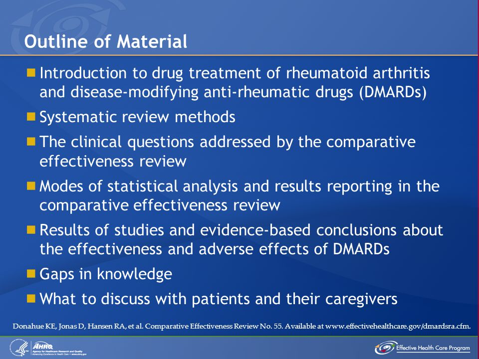  Introduction to drug treatment of rheumatoid arthritis and disease-modifying anti-rheumatic drugs (DMARDs)  Systematic review methods  The clinical questions addressed by the comparative effectiveness review  Modes of statistical analysis and results reporting in the comparative effectiveness review  Results of studies and evidence-based conclusions about the effectiveness and adverse effects of DMARDs  Gaps in knowledge  What to discuss with patients and their caregivers Outline of Material Donahue KE, Jonas D, Hansen RA, et al.