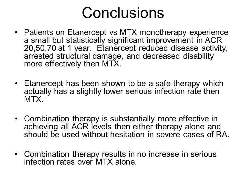 Conclusions Patients on Etanercept vs MTX monotherapy experience a small but statistically significant improvement in ACR 20,50,70 at 1 year. Etanerce