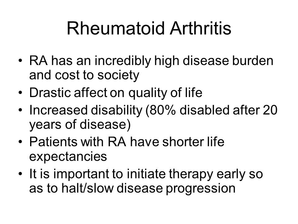 Rheumatoid Arthritis RA has an incredibly high disease burden and cost to society Drastic affect on quality of life Increased disability (80% disabled after 20 years of disease) Patients with RA have shorter life expectancies It is important to initiate therapy early so as to halt/slow disease progression