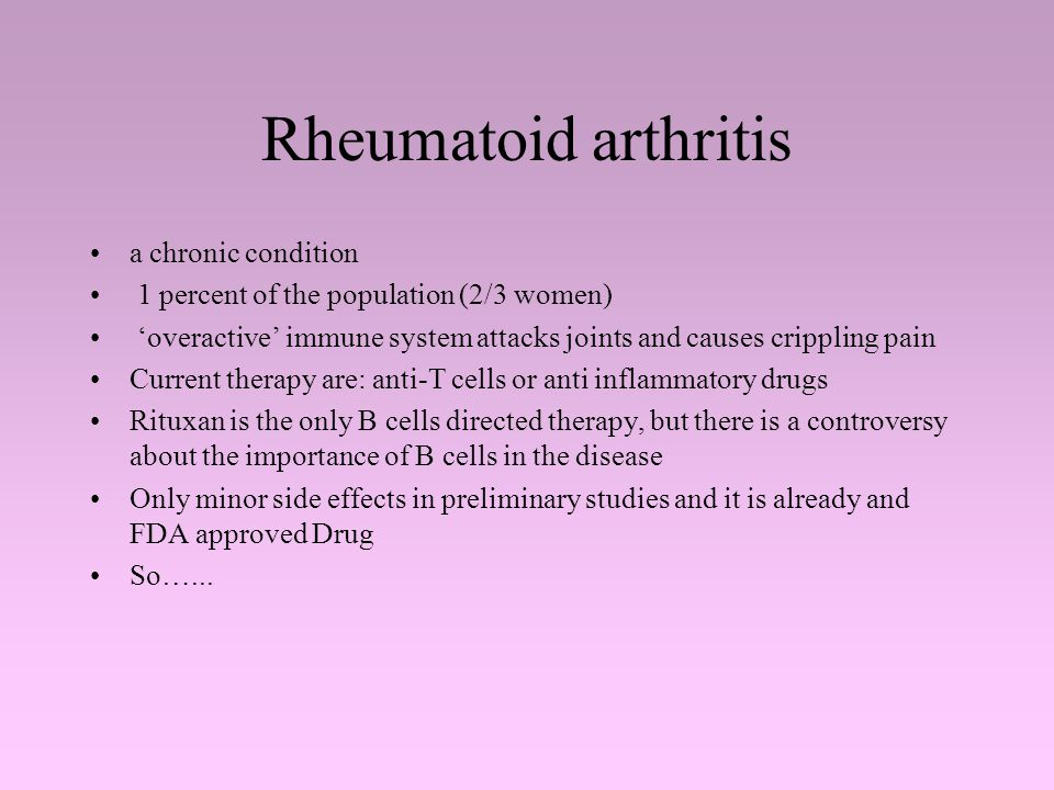 Rheumatoid arthritis a chronic condition 1 percent of the population (2/3 women) 'overactive' immune system attacks joints and causes crippling pain Current therapy are: anti-T cells or anti inflammatory drugs Rituxan is the only B cells directed therapy, but there is a controversy about the importance of B cells in the disease Only minor side effects in preliminary studies and it is already and FDA approved Drug So…...