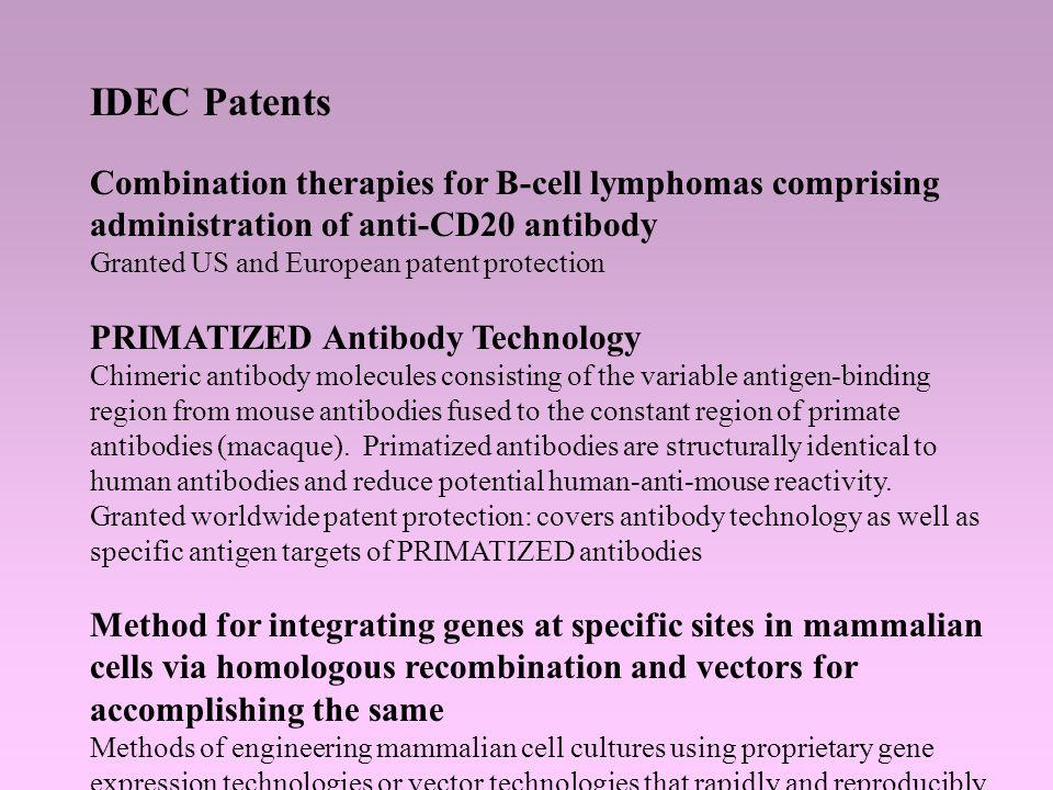 IDEC Patents Combination therapies for B-cell lymphomas comprising administration of anti-CD20 antibody Granted US and European patent protection PRIMATIZED Antibody Technology Chimeric antibody molecules consisting of the variable antigen-binding region from mouse antibodies fused to the constant region of primate antibodies (macaque).