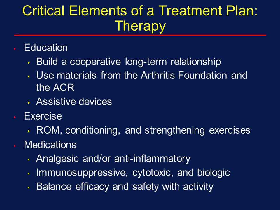 Critical Elements of a Treatment Plan: Therapy Education Build a cooperative long-term relationship Use materials from the Arthritis Foundation and th