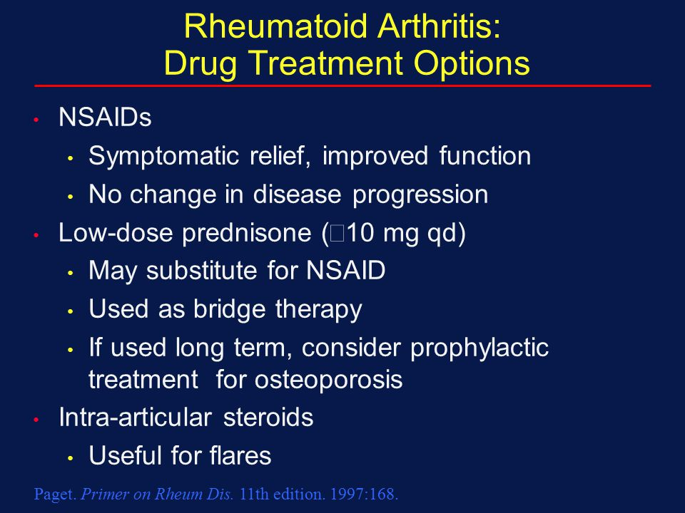 Rheumatoid Arthritis: Drug Treatment Options NSAIDs Symptomatic relief, improved function No change in disease progression Low-dose prednisone (  10