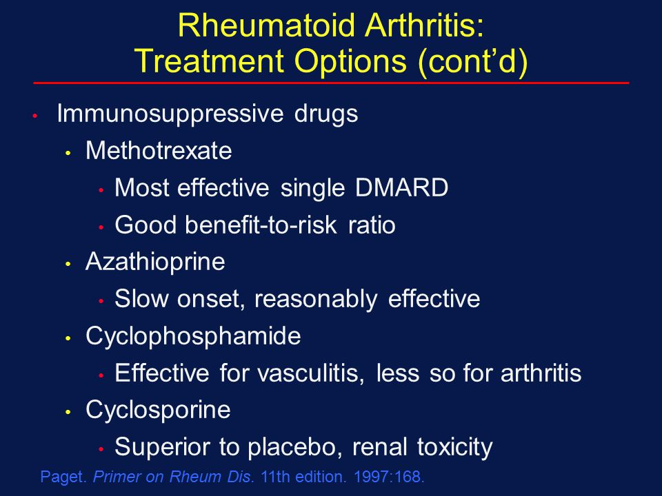 Paget. Primer on Rheum Dis. 11th edition. 1997:168. Rheumatoid Arthritis: Treatment Options (cont'd) Immunosuppressive drugs Methotrexate Most effecti