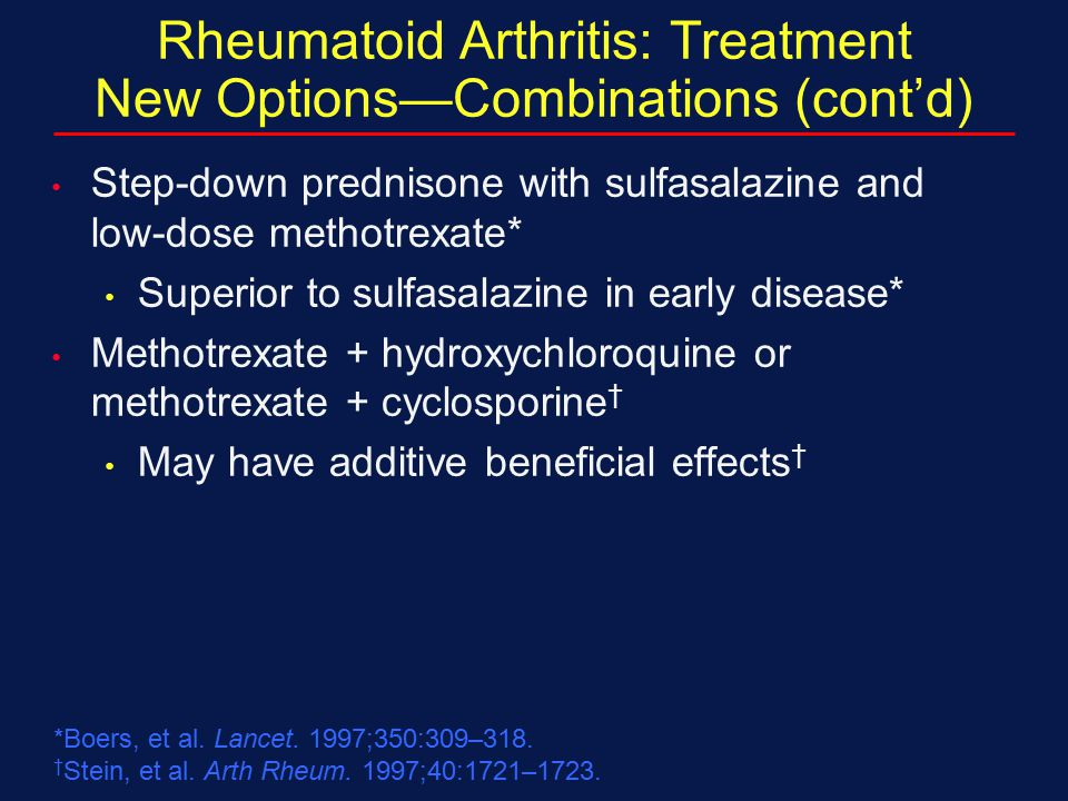 Rheumatoid Arthritis: Treatment New Options—Combinations (cont'd) Step-down prednisone with sulfasalazine and low-dose methotrexate* Superior to sulfa