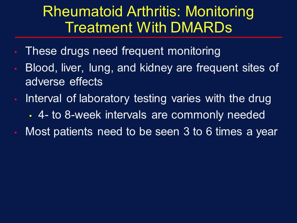 Rheumatoid Arthritis: Monitoring Treatment With DMARDs These drugs need frequent monitoring Blood, liver, lung, and kidney are frequent sites of adver