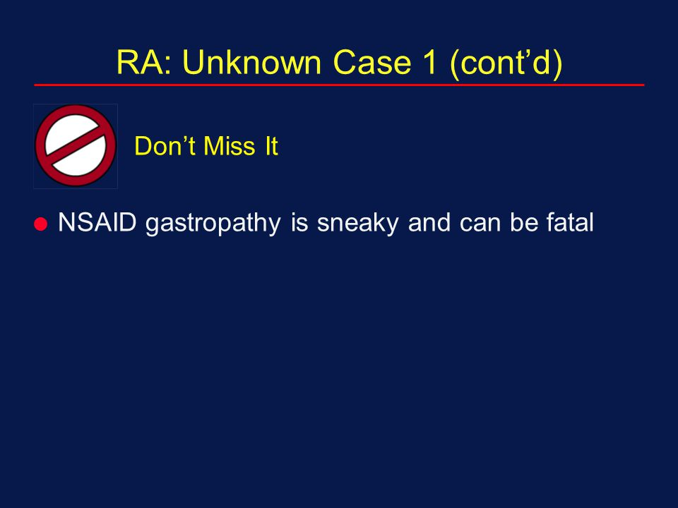 RA: Unknown Case 1 (cont'd) Don't Miss It  NSAID gastropathy is sneaky and can be fatal