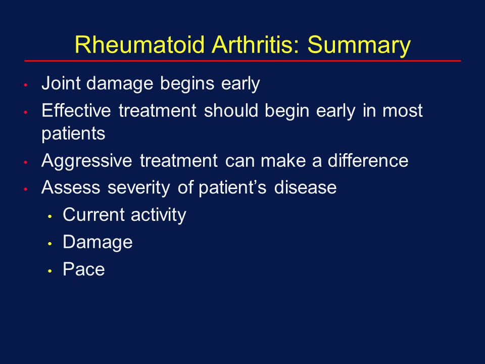 Rheumatoid Arthritis: Summary Joint damage begins early Effective treatment should begin early in most patients Aggressive treatment can make a differ