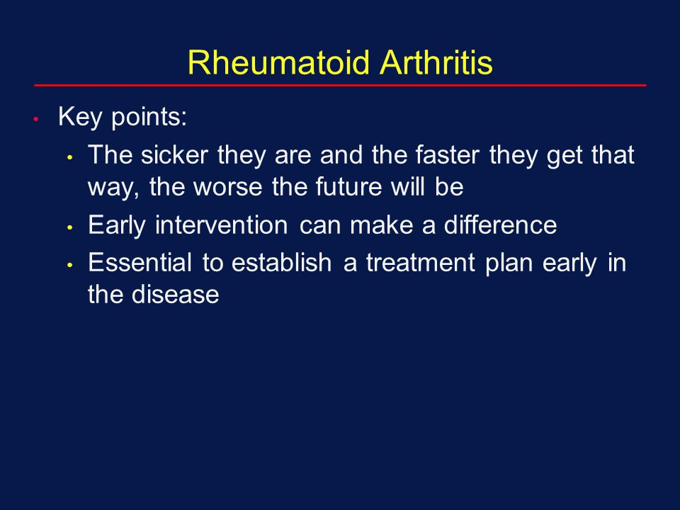 Rheumatoid Arthritis Key points: The sicker they are and the faster they get that way, the worse the future will be Early intervention can make a diff