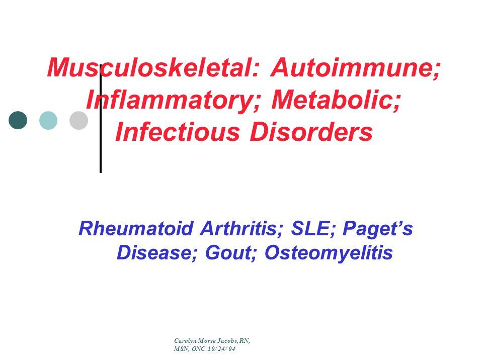 Musculoskeletal: Autoimmune; Inflammatory; Metabolic; Infectious Disorders Rheumatoid Arthritis; SLE; Paget's Disease; Gout; Osteomyelitis Carolyn Morse Jacobs, RN, MSN, ONC 10/ 24/ 04