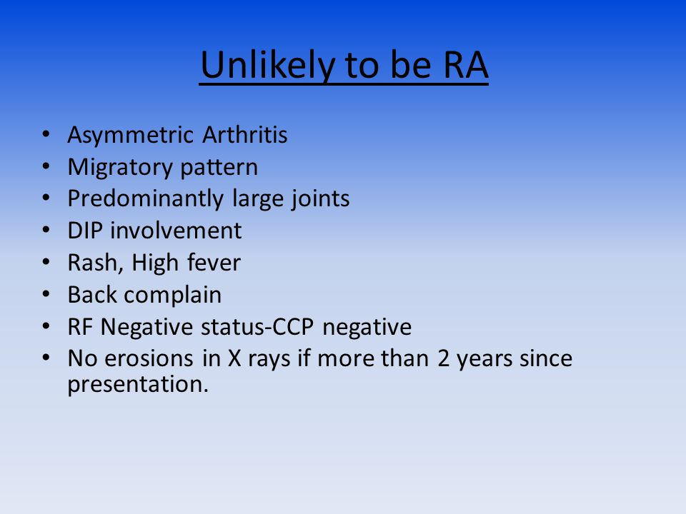 Unlikely to be RA Asymmetric Arthritis Migratory pattern Predominantly large joints DIP involvement Rash, High fever Back complain RF Negative status-CCP negative No erosions in X rays if more than 2 years since presentation.
