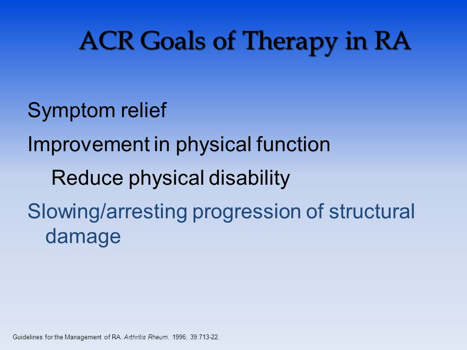 ACR Goals of Therapy in RA Symptom relief Improvement in physical function Reduce physical disability Slowing/arresting progression of structural damage Guidelines for the Management of RA.