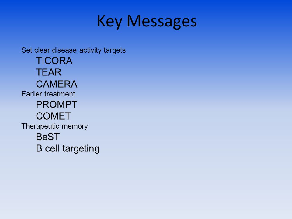 Key Messages Set clear disease activity targets TICORA TEAR CAMERA Earlier treatment PROMPT COMET Therapeutic memory BeST B cell targeting