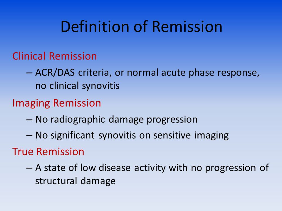 Definition of Remission Clinical Remission – ACR/DAS criteria, or normal acute phase response, no clinical synovitis Imaging Remission – No radiographic damage progression – No significant synovitis on sensitive imaging True Remission – A state of low disease activity with no progression of structural damage