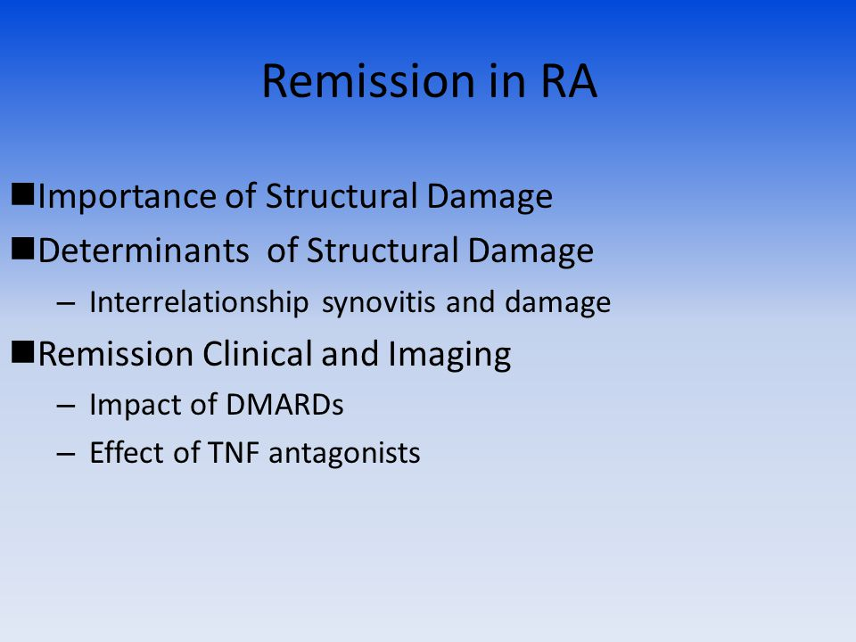 Remission in RA Importance of Structural Damage Determinants of Structural Damage – Interrelationship synovitis and damage Remission Clinical and Imaging – Impact of DMARDs – Effect of TNF antagonists