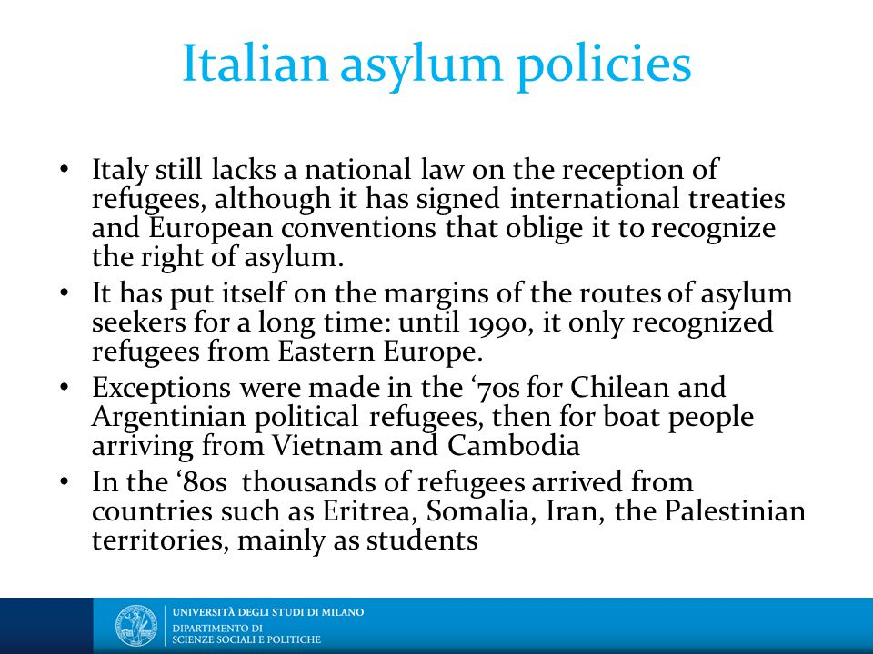 Italian asylum policies Italy still lacks a national law on the reception of refugees, although it has signed international treaties and European conventions that oblige it to recognize the right of asylum.