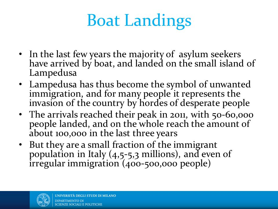 Boat Landings In the last few years the majority of asylum seekers have arrived by boat, and landed on the small island of Lampedusa Lampedusa has thus become the symbol of unwanted immigration, and for many people it represents the invasion of the country by hordes of desperate people The arrivals reached their peak in 2011, with 50-60,000 people landed, and on the whole reach the amount of about 100,000 in the last three years But they are a small fraction of the immigrant population in Italy (4,5-5,3 millions), and even of irregular immigration ( ,000 people)