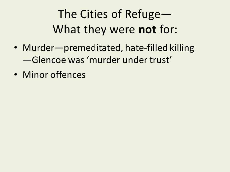 The Cities of Refuge— What they were not for: Murder—premeditated, hate-filled killing —Glencoe was 'murder under trust' Minor offences